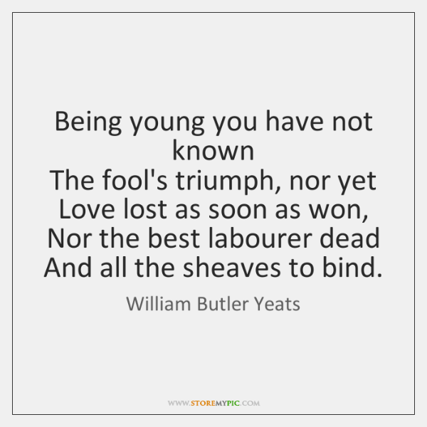 Being young you have not known  The fool's triumph, nor yet  Love ...