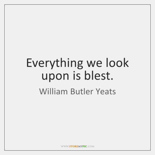 Everything we look upon is blest.