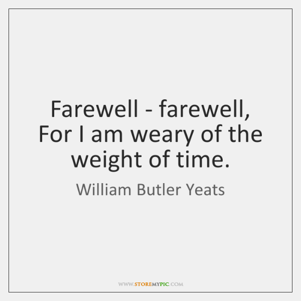 Farewell - farewell, For I am weary of the weight of time.