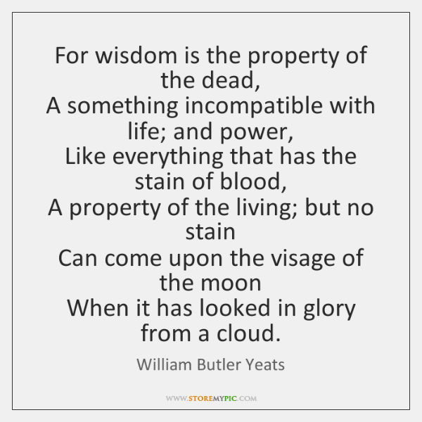 For wisdom is the property of the dead,  A something incompatible with ...