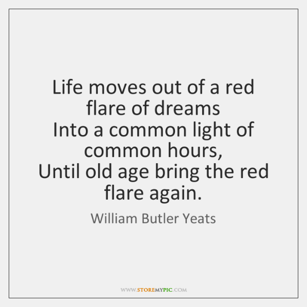 Life moves out of a red flare of dreams   Into a common ...
