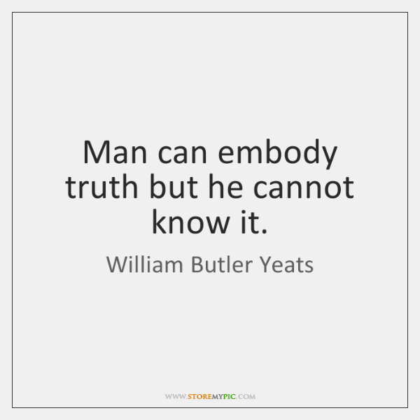 Man can embody truth but he cannot know it.