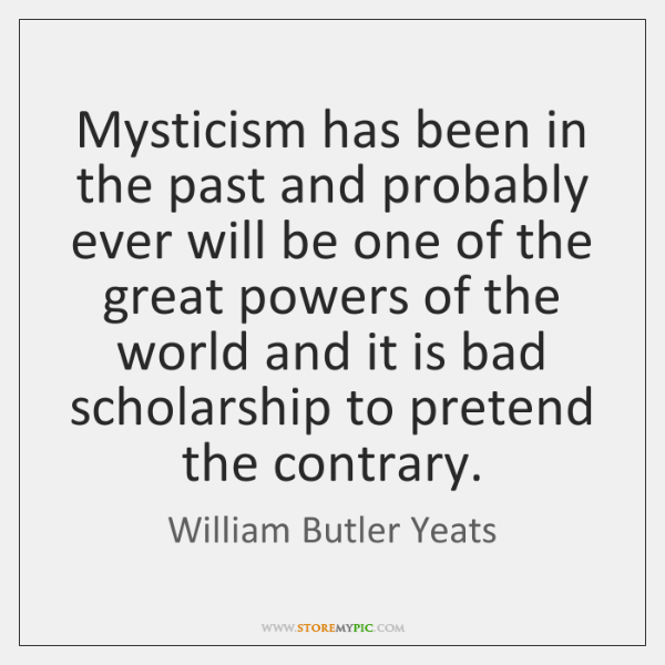 Mysticism has been in the past and probably ever will be one ...