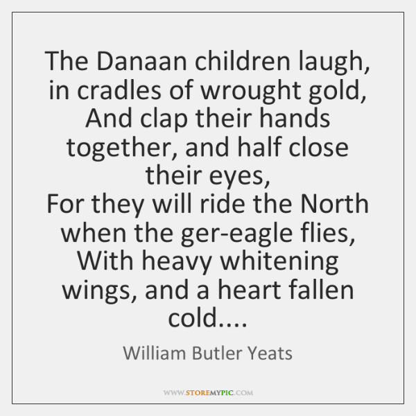 The Danaan children laugh, in cradles of wrought gold,  And clap their ...