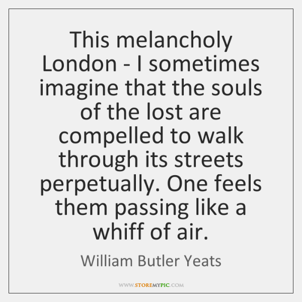 This melancholy London - I sometimes imagine that the souls of the ...