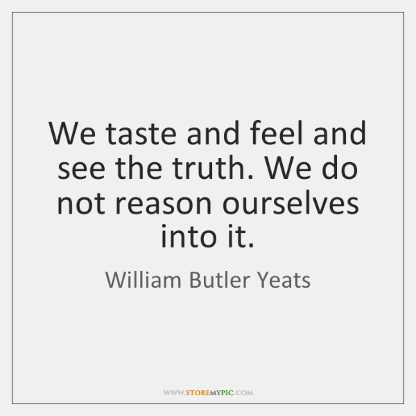 We taste and feel and see the truth. We do not reason ...