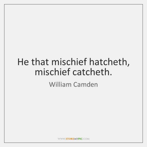 He that mischief hatcheth, mischief catcheth.
