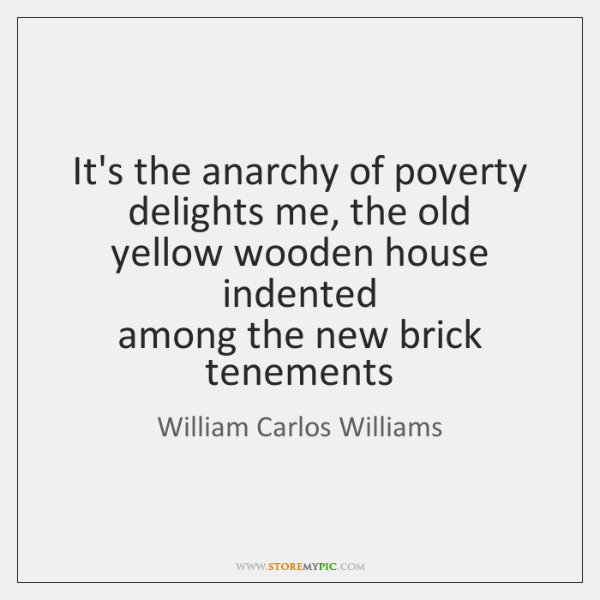 It's the anarchy of poverty  delights me, the old  yellow wooden house ...
