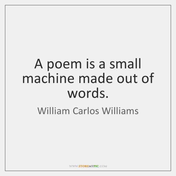 A poem is a small machine made out of words.