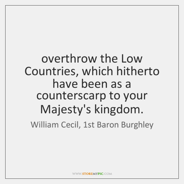 overthrow the Low Countries, which hitherto have been as a counterscarp to ...