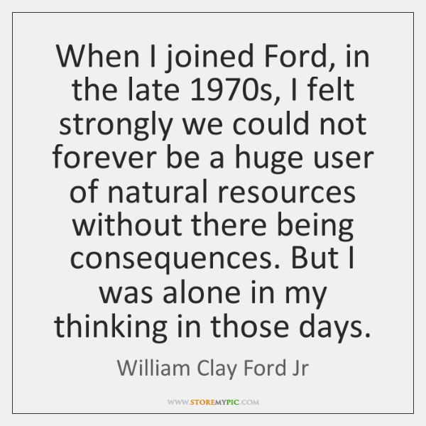When I joined Ford, in the late 1970s, I felt strongly we ...