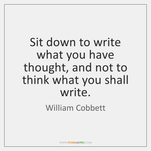 Sit down to write what you have thought, and not to think ...