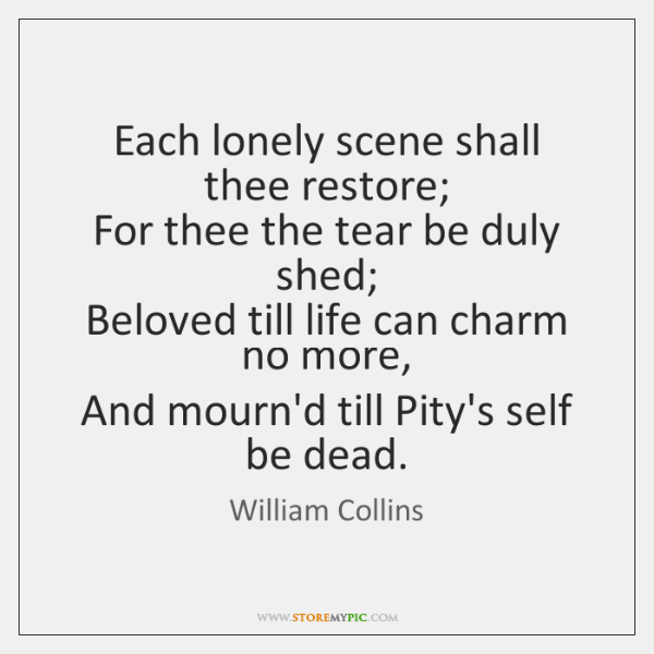 Each lonely scene shall thee restore;   For thee the tear be duly ...