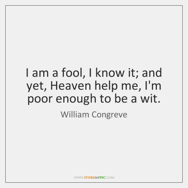 I am a fool, I know it; and yet, Heaven help me, ...