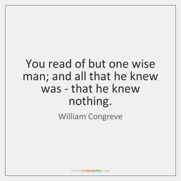 You read of but one wise man; and all that he knew ...