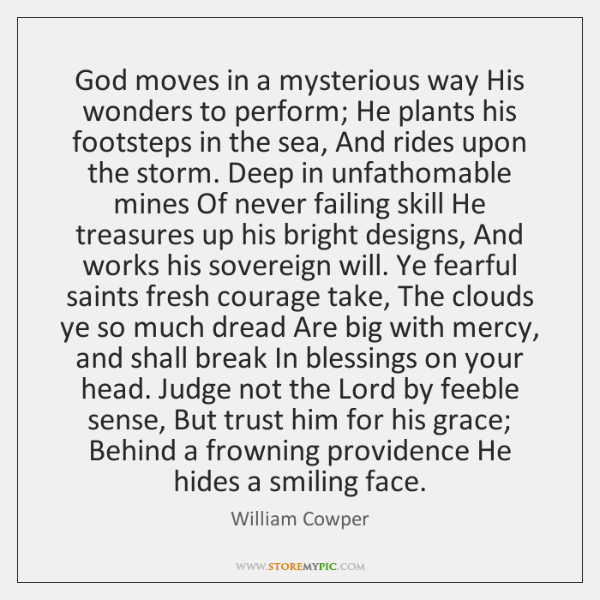 God moves in a mysterious way His wonders to perform; He plants ...