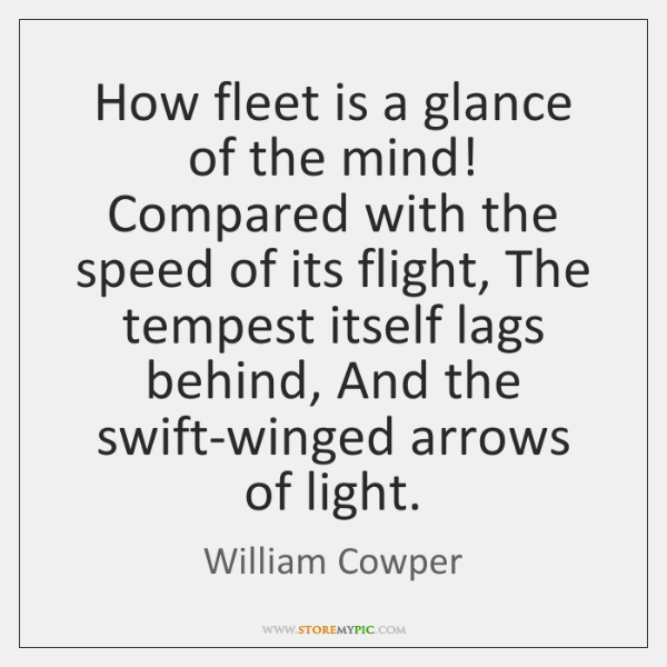 How fleet is a glance of the mind! Compared with the speed ...