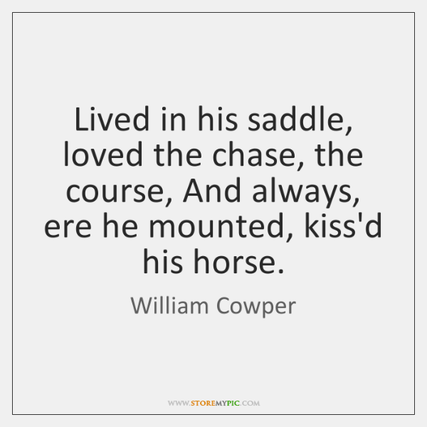 Lived in his saddle, loved the chase, the course, And always, ere ...