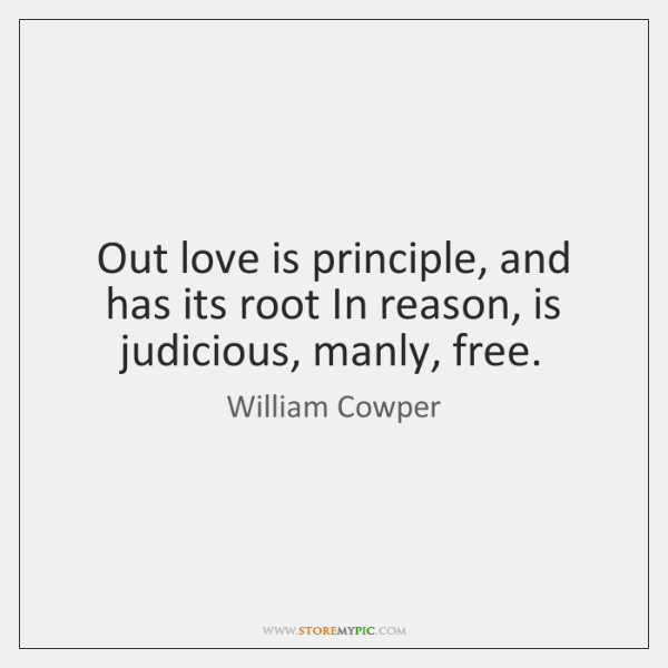 Out love is principle, and has its root In reason, is judicious, ...