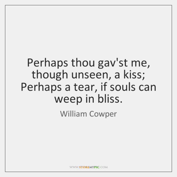 Perhaps thou gav'st me, though unseen, a kiss; Perhaps a tear, if ...