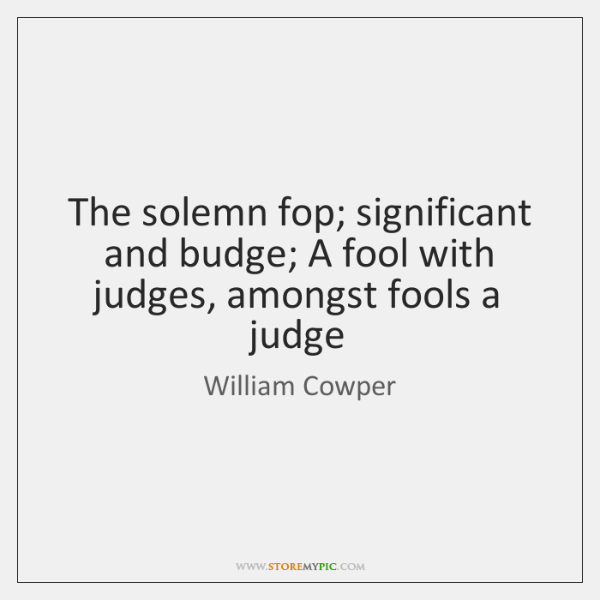 The solemn fop; significant and budge; A fool with judges, amongst fools ...