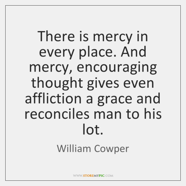 There is mercy in every place. And mercy, encouraging thought gives even ...