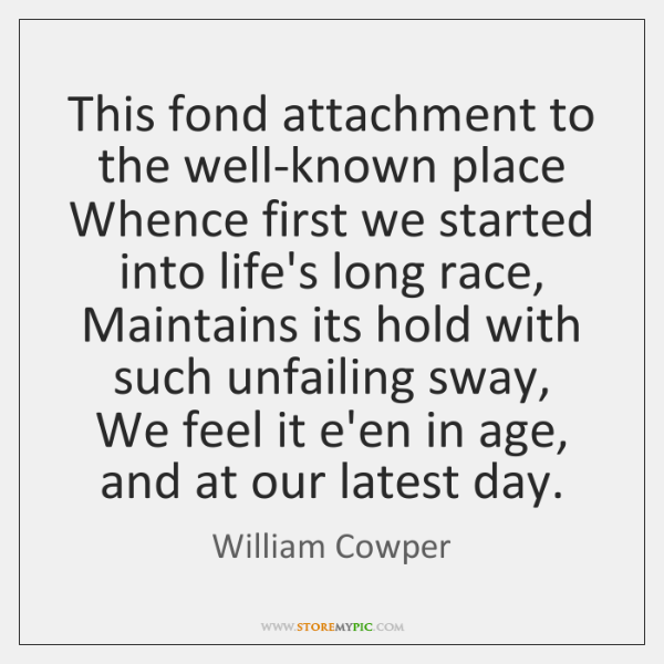 This fond attachment to the well-known place  Whence first we started into ...