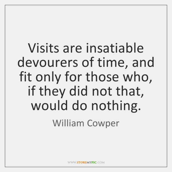 Visits are insatiable devourers of time, and fit only for those who, ...