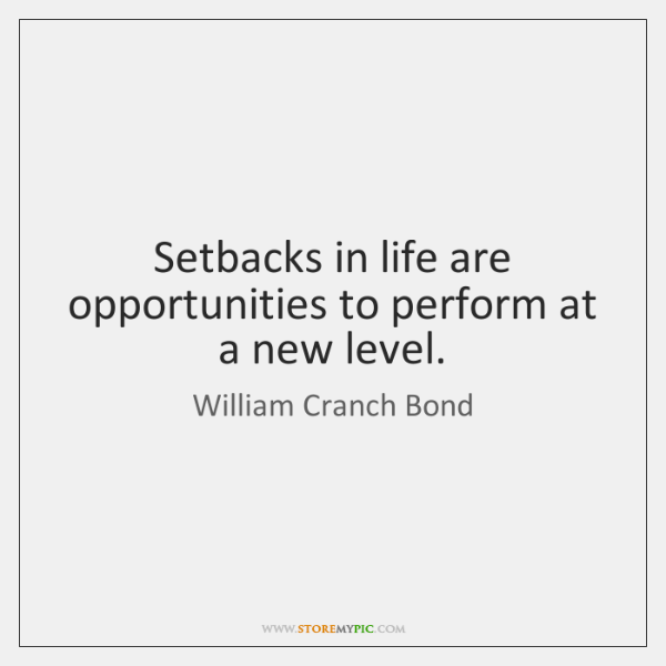 Setbacks in life are opportunities to perform at a new level.