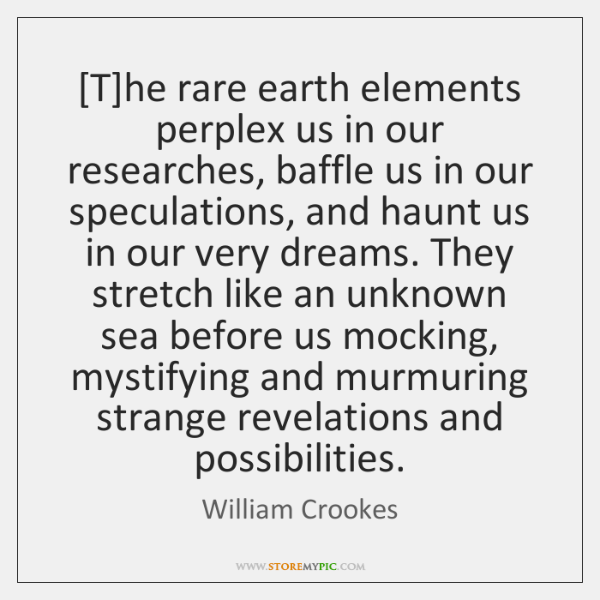 [T]he rare earth elements perplex us in our researches, baffle us ...