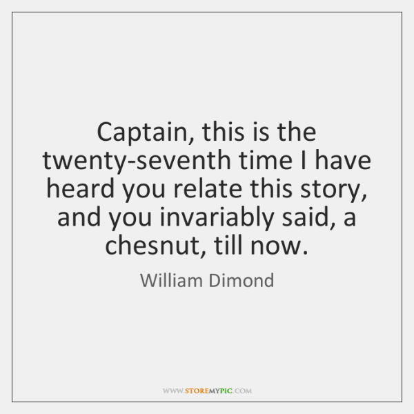 Captain, this is the twenty-seventh time I have heard you relate this ...