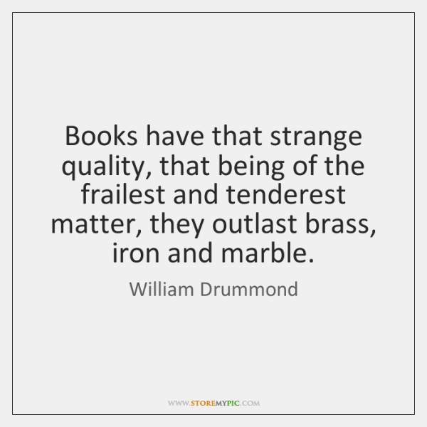 Books have that strange quality, that being of the frailest and tenderest ...