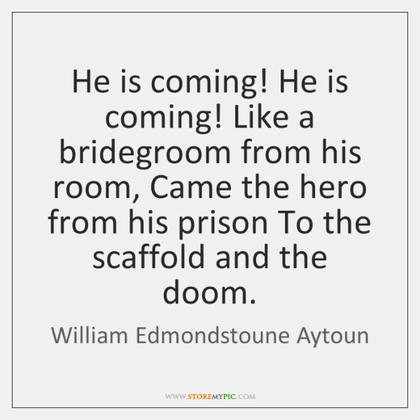 He is coming! He is coming! Like a bridegroom from his room, ...