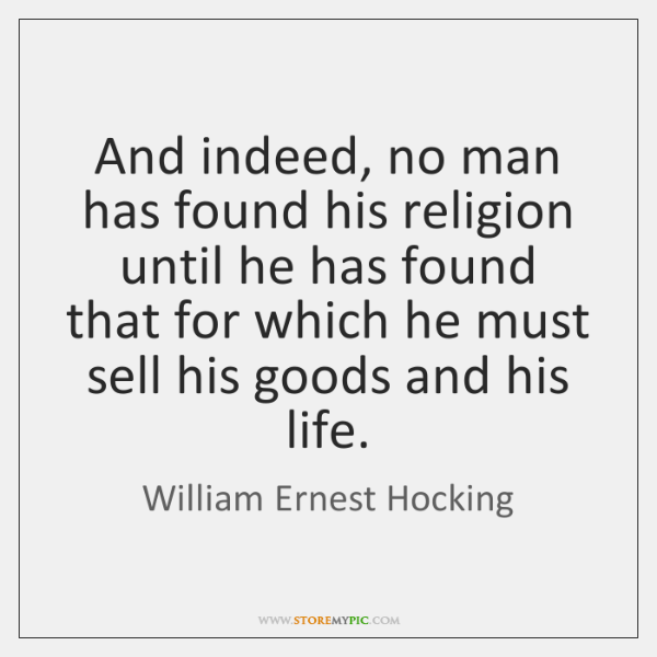 And indeed, no man has found his religion until he has found ...
