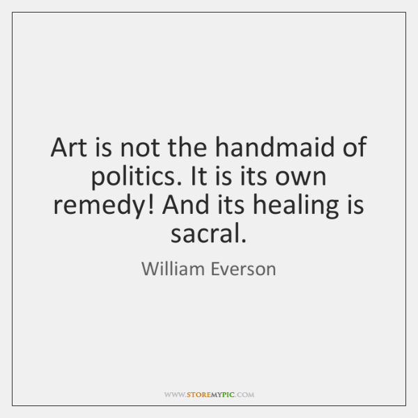 Art is not the handmaid of politics. It is its own remedy! ...