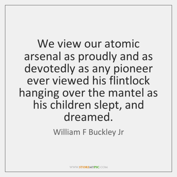 We view our atomic arsenal as proudly and as devotedly as any ...