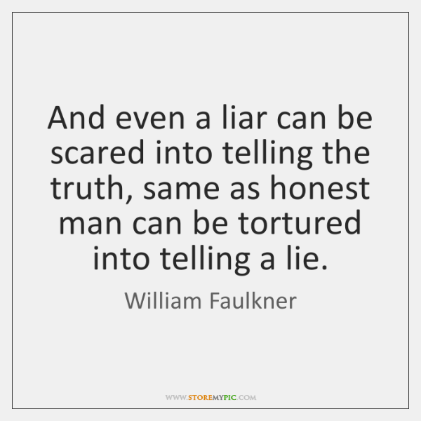 And even a liar can be scared into telling the truth, same ...