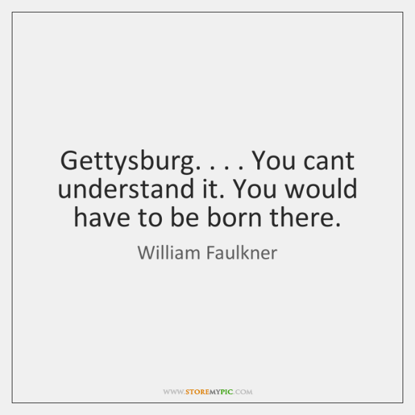 Gettysburg. . . . You cant understand it. You would have to be born there.