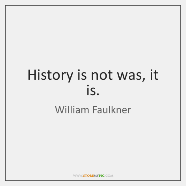 History is not was, it is.