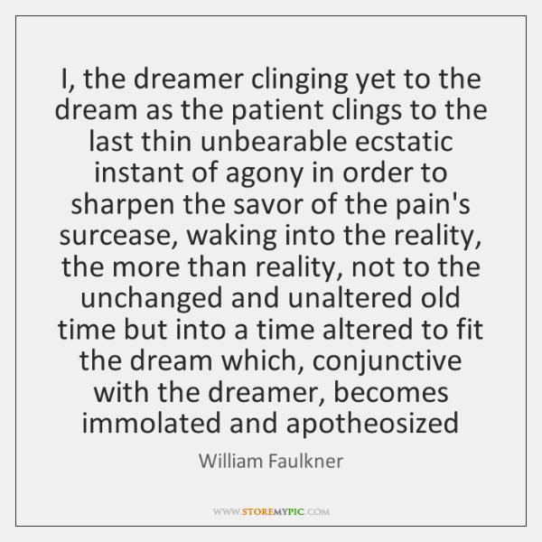 I, the dreamer clinging yet to the dream as the patient clings ...