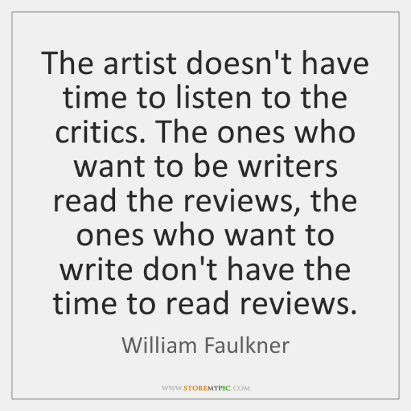 The artist doesn't have time to listen to the critics. The ones ...