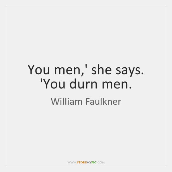 You men,' she says. 'You durn men.