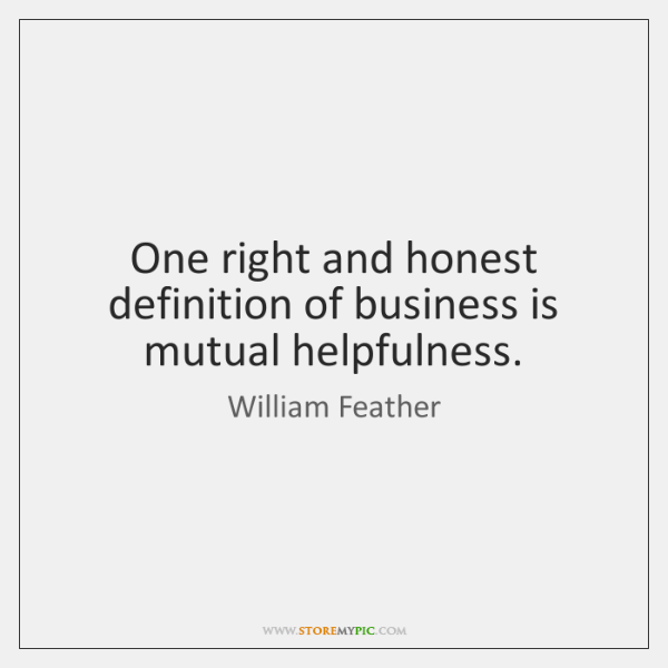One right and honest definition of business is mutual helpfulness.