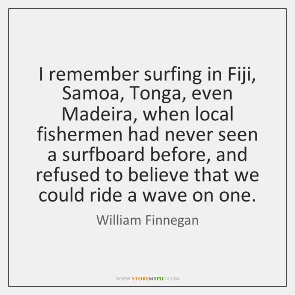 I remember surfing in Fiji, Samoa, Tonga, even Madeira, when local fishermen ...