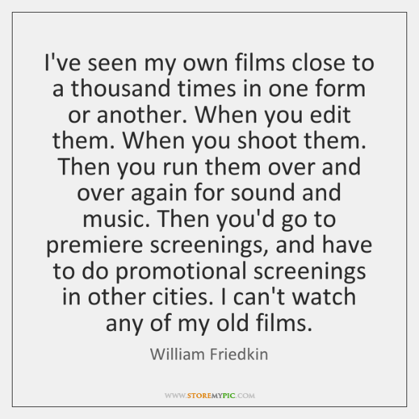 I've seen my own films close to a thousand times in one ...