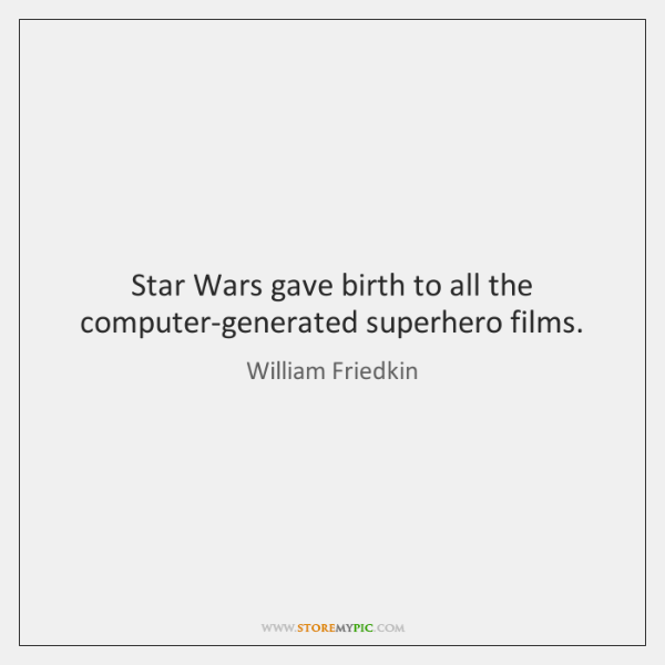 Star Wars gave birth to all the computer-generated superhero films.