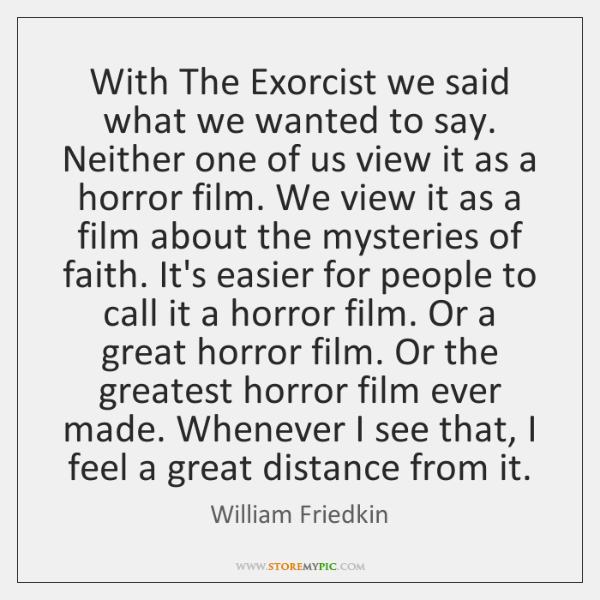 With The Exorcist we said what we wanted to say. Neither one ...