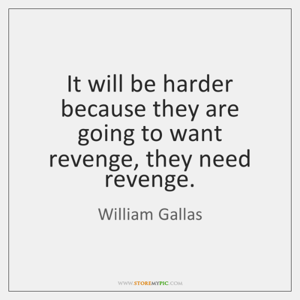 It will be harder because they are going to want revenge, they ...