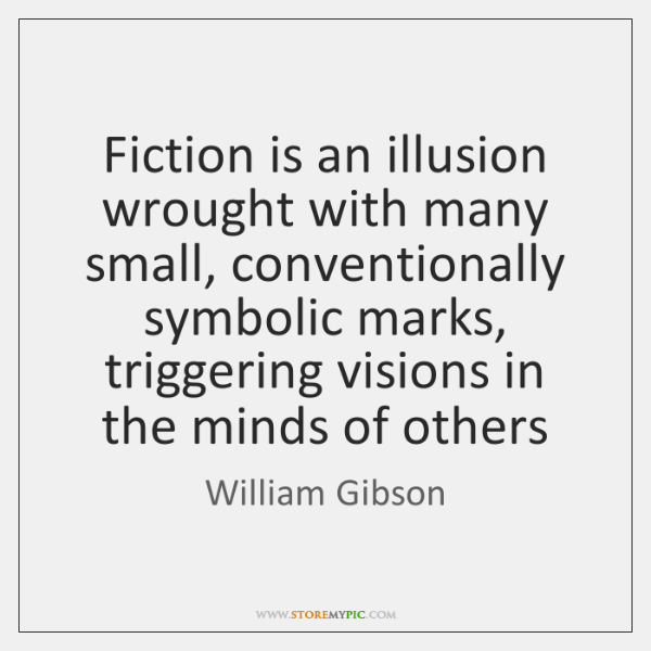 Fiction is an illusion wrought with many small, conventionally symbolic marks, triggering ...