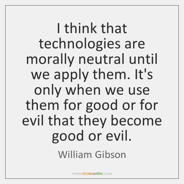 I think that technologies are morally neutral until we apply them. It's ...
